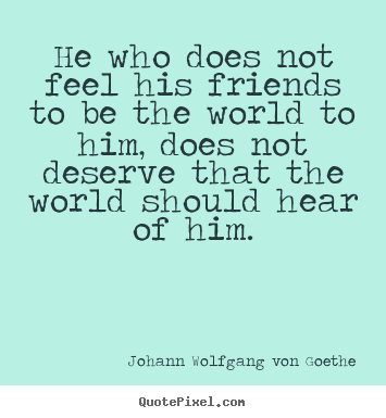 Design custom poster quotes about friendship - He who does not feel his friends to be the world..