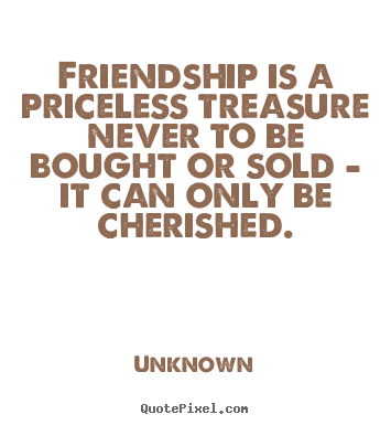 Create your own picture quotes about friendship - Friendship is a priceless treasure never to be bought..