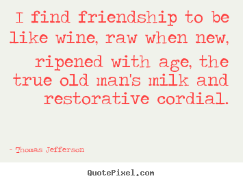 Quote about friendship - I find friendship to be like wine, raw when new, ripened with age, the..