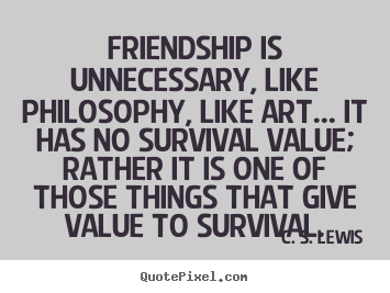 Sayings about friendship - Friendship is unnecessary, like philosophy, like art.....