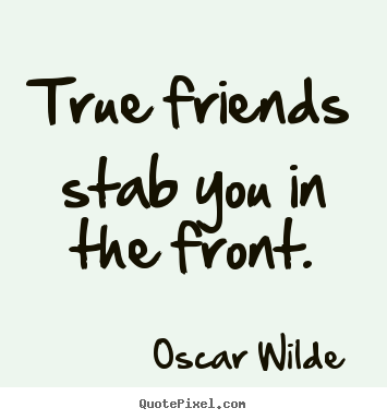 Make personalized picture quotes about friendship - True friends stab you in the front.