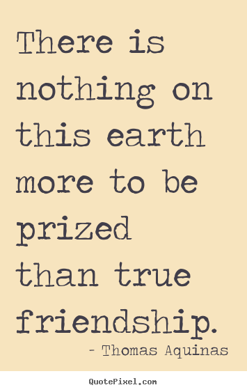 Thomas Aquinas photo quote - There is nothing on this earth more to be prized.. - Friendship quotes
