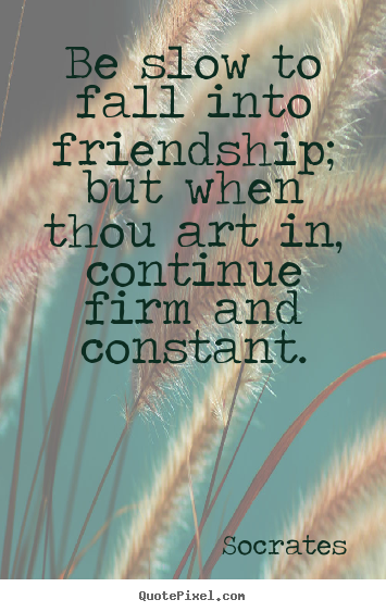 Friendship quote - Be slow to fall into friendship; but when thou art in, continue..
