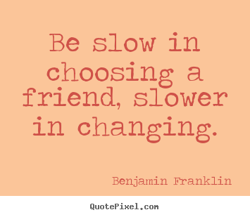 Benjamin Franklin pictures sayings - Be slow in choosing a friend, slower in changing. - Friendship quotes