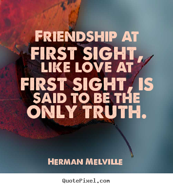 Friendship quotes - Friendship at first sight, like love at first sight, is said to be..