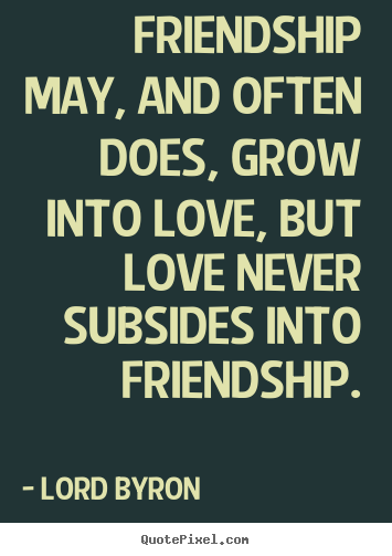 Quotes about friendship - Friendship may, and often does, grow into love, but love never..