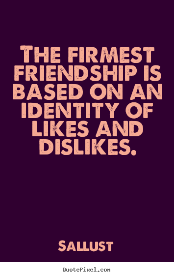 Quotes about friendship - The firmest friendship is based on an identity of likes..