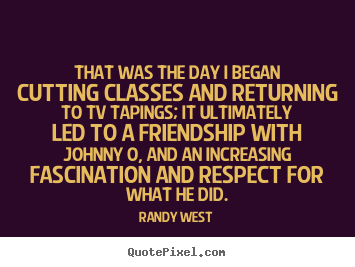 Randy West poster quotes - That was the day i began cutting classes and returning to tv tapings;.. - Friendship quote