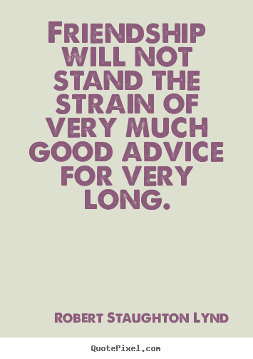 Make custom image quote about friendship - Friendship will not stand the strain of very much good advice for..