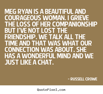 Friendship quotes - Meg ryan is a beautiful and courageous woman. i grieve the..