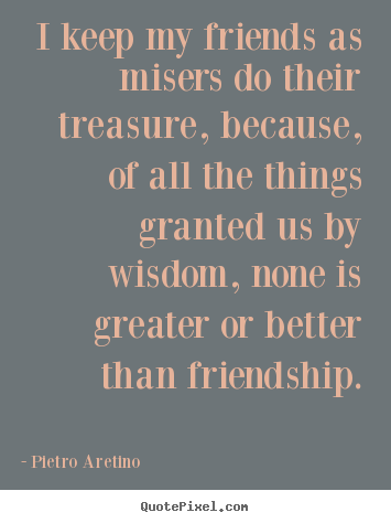 Diy picture quotes about friendship - I keep my friends as misers do their treasure, because,..