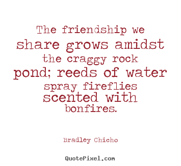 Design picture quotes about friendship - The friendship we share grows amidst the craggy rock..