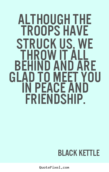 Black Kettle image quotes - Although the troops have struck us, we throw it all.. - Friendship quotes
