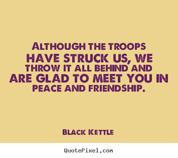 Make personalized picture quotes about friendship - Although the troops have struck us, we throw it all behind and..