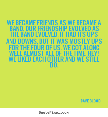 Design your own picture quotes about friendship - We became friends as we became a band. our friendship evolved as the..