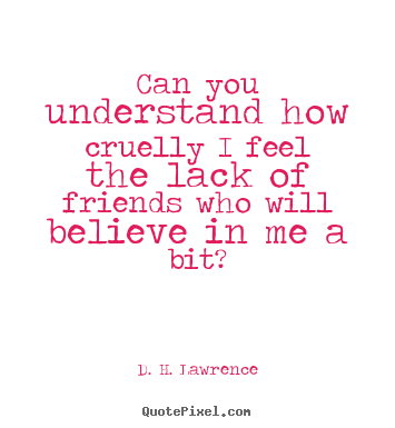 Friendship quotes - Can you understand how cruelly i feel the lack of friends who will..