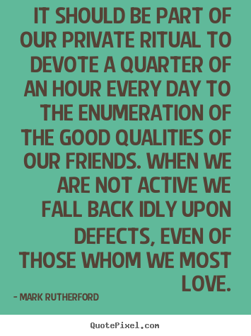 It should be part of our private ritual to devote a quarter of.. Mark Rutherford popular friendship quote