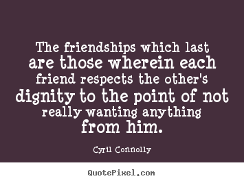 The friendships which last are those wherein each friend respects.. Cyril Connolly greatest friendship quotes