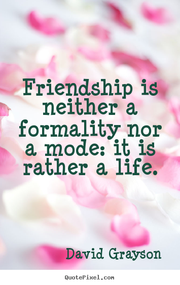 Create your own picture quotes about friendship - Friendship is neither a formality nor a mode: it is rather a life.