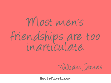 Friendship quotes - Most men's friendships are too inarticulate.