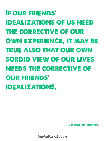 Friendship quotes - If our friends' idealizations of us need the corrective..