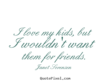 Janet Sorensen picture quotes - I love my kids, but i wouldn't want them for friends. - Friendship quotes
