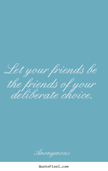 Quote about friendship - Let your friends be the friends of your deliberate choice.