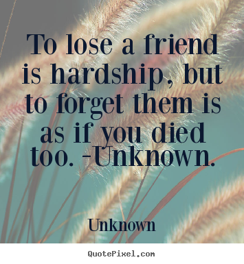Create custom picture quotes about friendship - To lose a friend is hardship, but to forget them is..