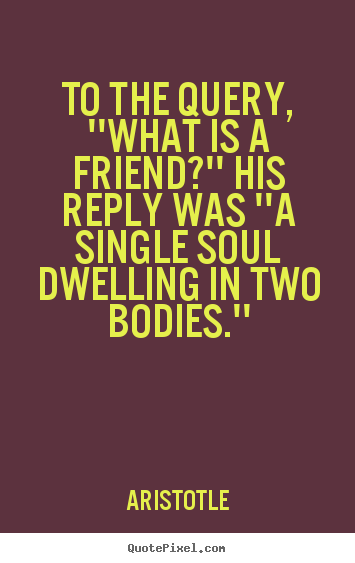 Friendship quotes - To the query, ''what is a friend?'' his reply was ''a single soul..