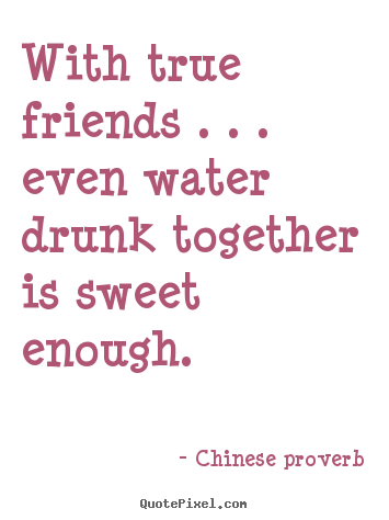 Friendship quotes - With true friends . . . even water drunk together..