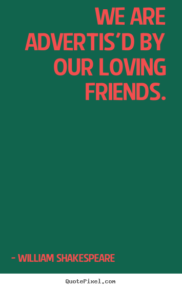 Create custom picture quotes about friendship - We are advertis'd by our loving friends.