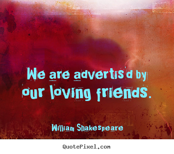 We are advertis'd by our loving friends. William Shakespeare  friendship quote
