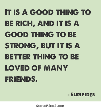 Friendship quote - It is a good thing to be rich, and it is a good thing to be strong,..