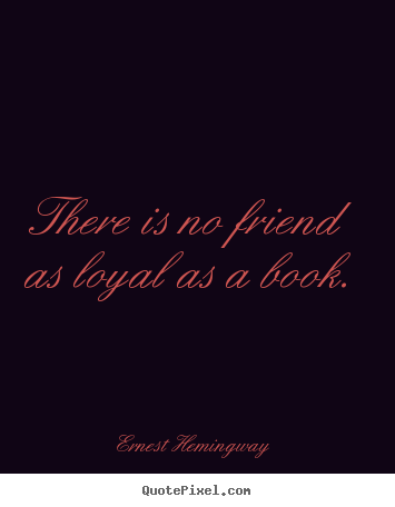 Friendship quote - There is no friend as loyal as a book.