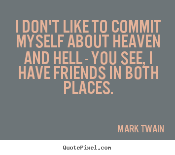 I don't like to commit myself about heaven and.. Mark Twain great friendship quotes