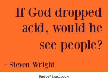 Design custom picture quotes about friendship - If god dropped acid, would he see people?