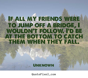 Create custom photo quotes about friendship - If all my friends were to jump off a bridge, i wouldn't follow...