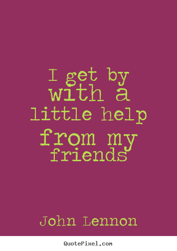 Quotes about friendship - I get by with a little help from my friends