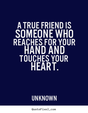 Quotes about friendship - A true friend is someone who reaches for your hand and..