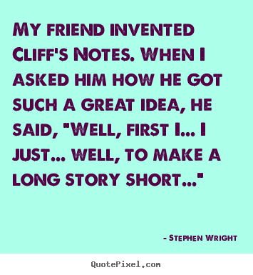 How to design picture quotes about friendship - My friend invented cliff's notes. when i asked him how he got such..
