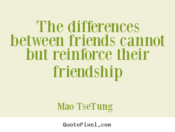 Mao Tse-Tung picture quotes - The differences between friends cannot but reinforce their friendship - Friendship quotes