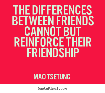 Mao Tse-Tung photo quotes - The differences between friends cannot but reinforce.. - Friendship quotes