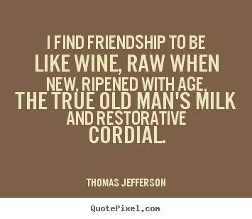 I find friendship to be like wine, raw when new, ripened with age,.. Thomas Jefferson top friendship quote