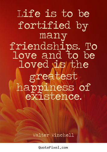 Life is to be fortified by many friendships. to love and to be loved.. Walter Winchell greatest friendship quotes