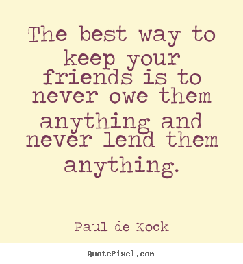 Quote about friendship - The best way to keep your friends is to never owe them anything..