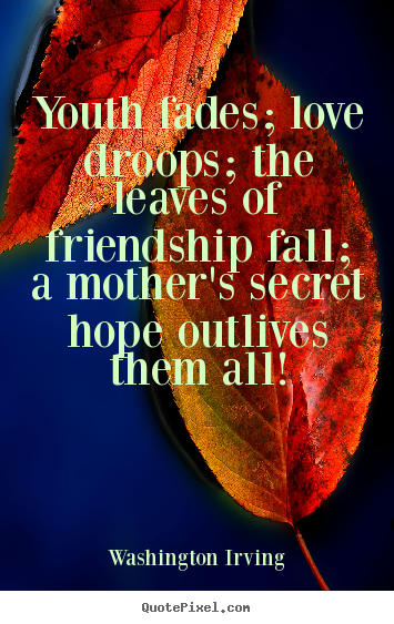 Youth fades; love droops; the leaves of friendship.. Washington Irving  friendship quote