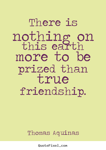 There is nothing on this earth more to be.. Thomas Aquinas good friendship quote