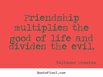 Design photo quotes about friendship - Friendship multiplies the good of life and divides the evil.