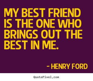 Henry Ford poster quote - My best friend is the one who brings out the best in me. - Friendship quotes