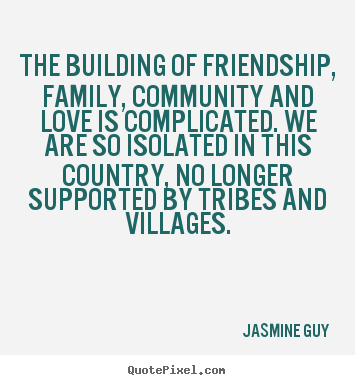 Friendship quote - The building of friendship, family, community and love is complicated...